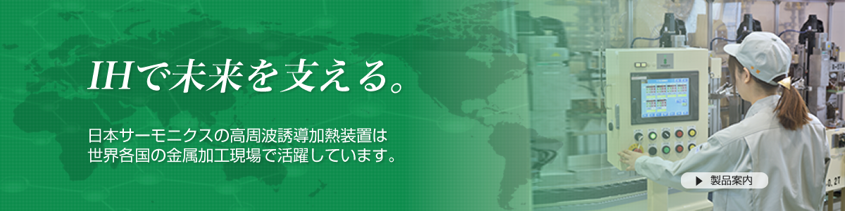 IHで未来を支える。日本サーモニクス